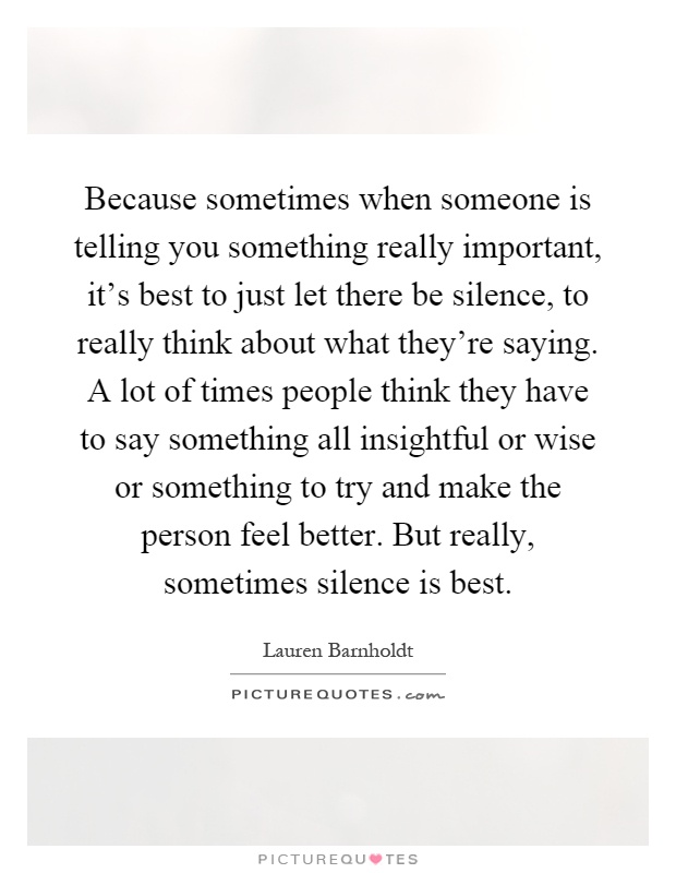 Because sometimes when someone is telling you something really important, it's best to just let there be silence, to really think about what they're saying. A lot of times people think they have to say something all insightful or wise or something to try and make the person feel better. But really, sometimes silence is best Picture Quote #1