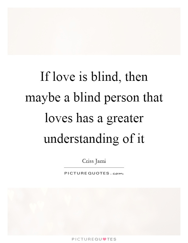 If love is blind, then maybe a blind person that loves has a greater understanding of it Picture Quote #1