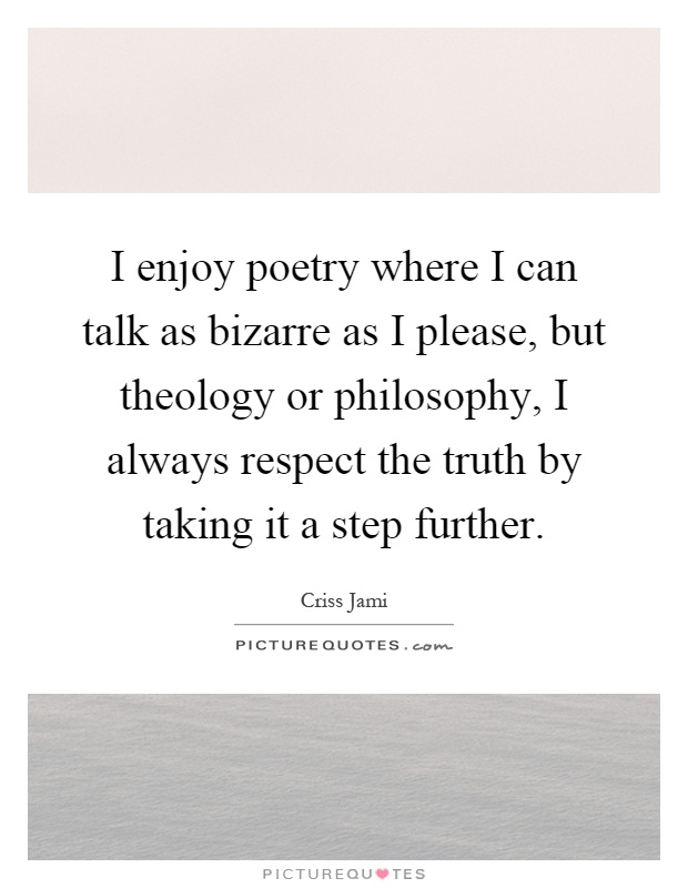 I enjoy poetry where I can talk as bizarre as I please, but theology or philosophy, I always respect the truth by taking it a step further Picture Quote #1