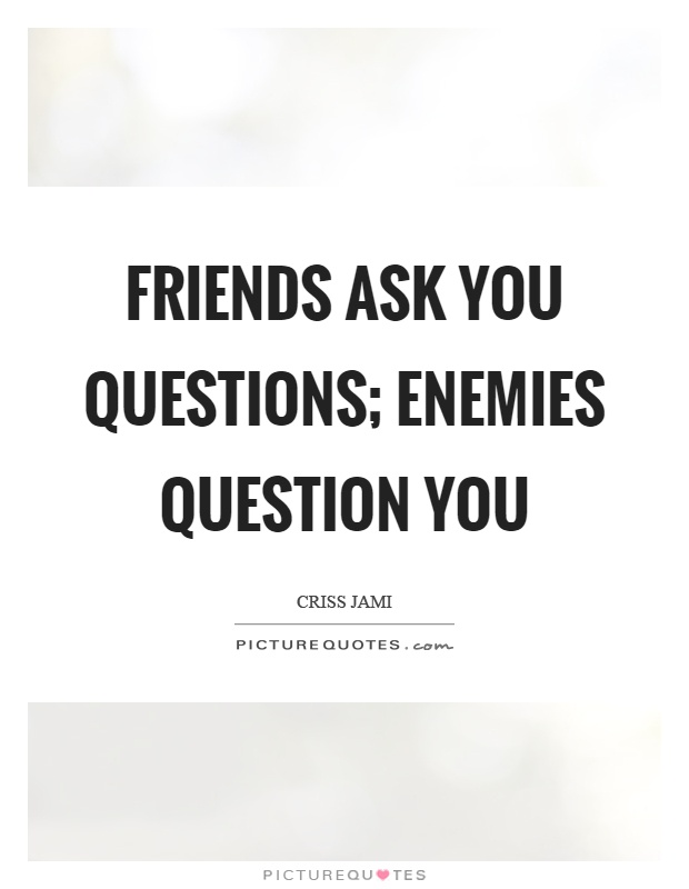 Friends ask you questions; enemies question you Picture Quote #1