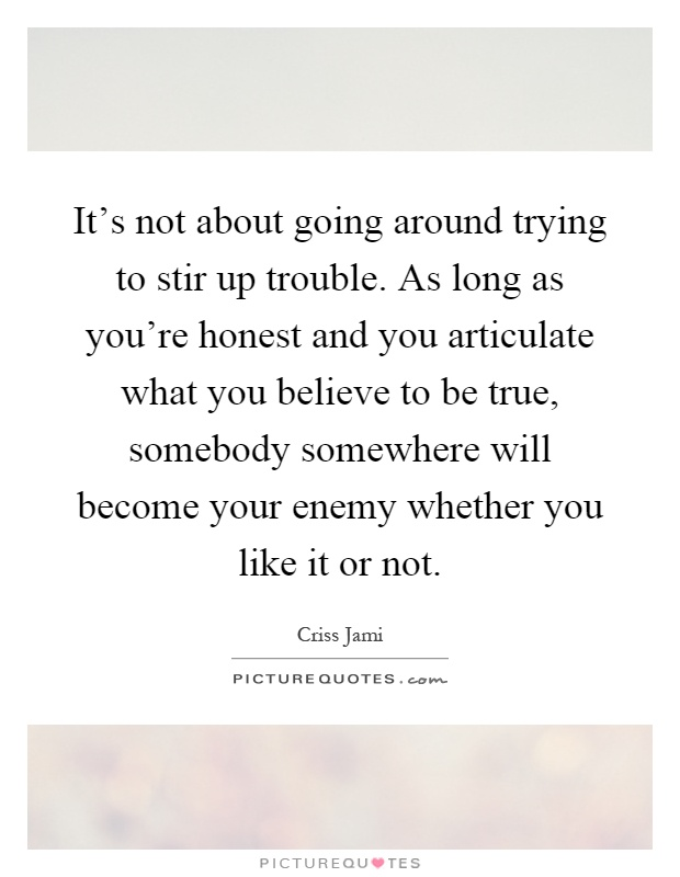 It's not about going around trying to stir up trouble. As long as you're honest and you articulate what you believe to be true, somebody somewhere will become your enemy whether you like it or not Picture Quote #1