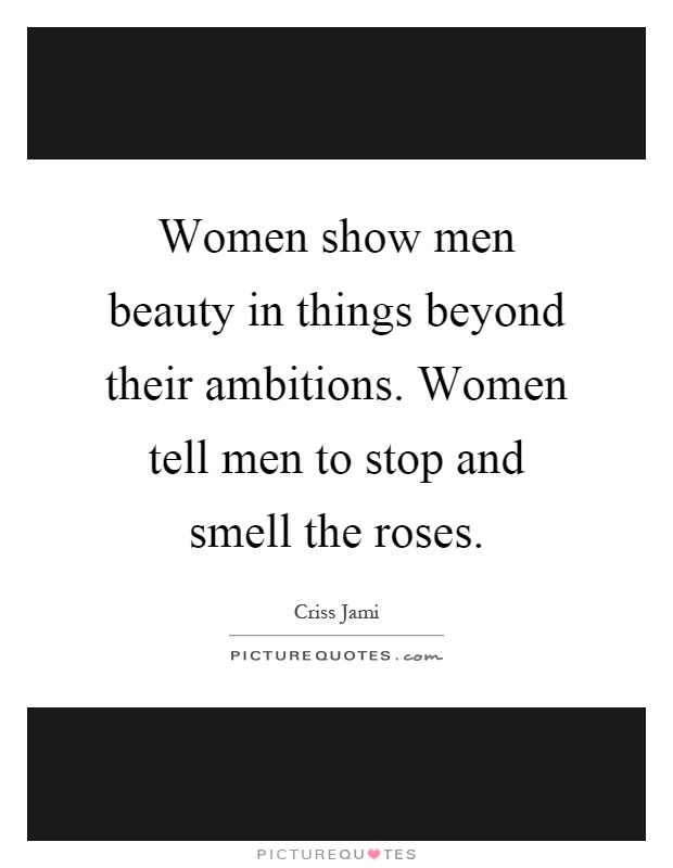 Women show men beauty in things beyond their ambitions. Women tell men to stop and smell the roses Picture Quote #1