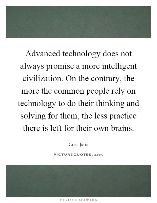 Advanced technology does not always promise a more intelligent civilization. On the contrary, the more the common people rely on technology to do their thinking and solving for them, the less practice there is left for their own brains Picture Quote #1