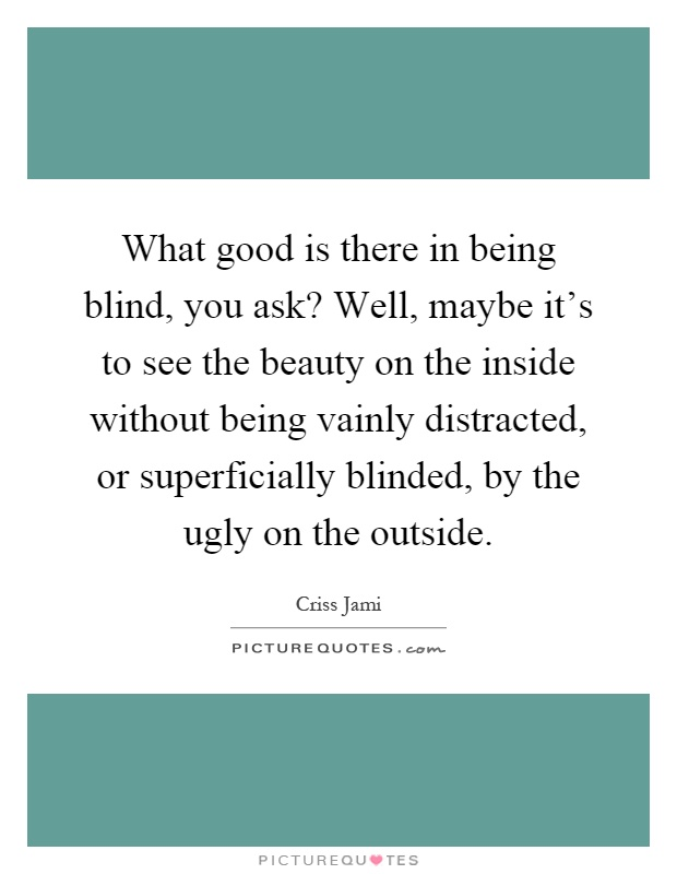 What good is there in being blind, you ask? Well, maybe it's to see the beauty on the inside without being vainly distracted, or superficially blinded, by the ugly on the outside Picture Quote #1