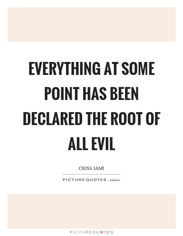 Everything at some point has been declared the root of all evil Picture Quote #1