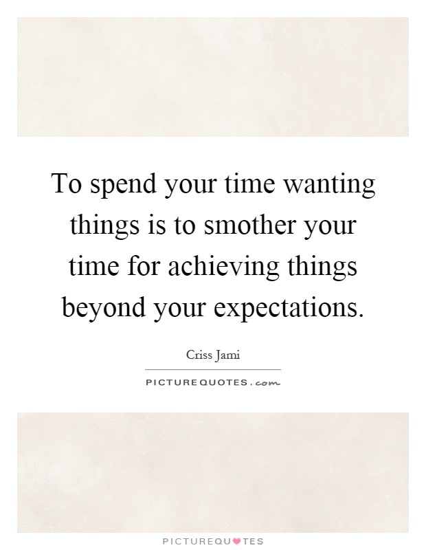 To spend your time wanting things is to smother your time for achieving things beyond your expectations Picture Quote #1