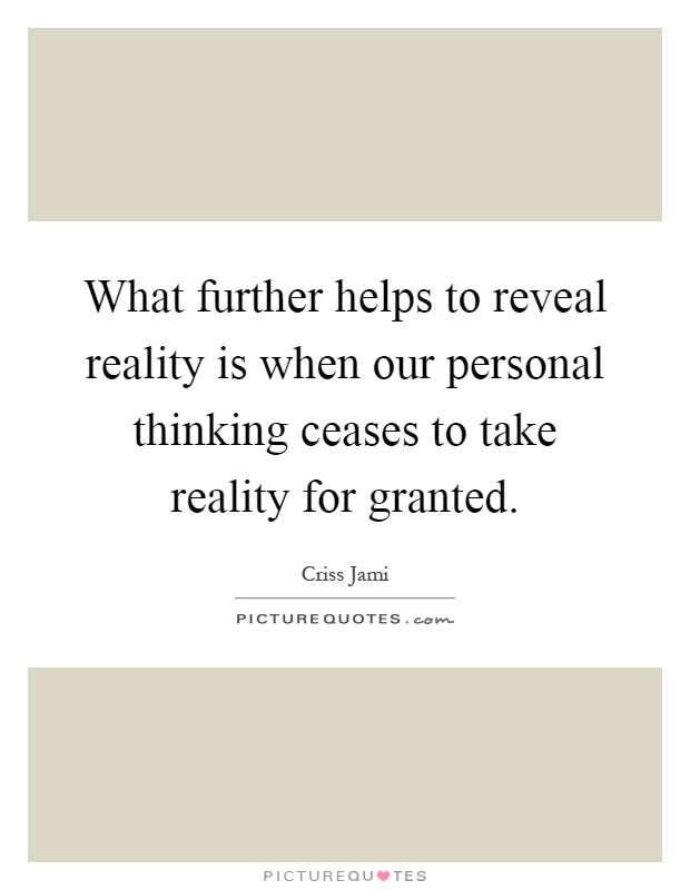 What further helps to reveal reality is when our personal thinking ceases to take reality for granted Picture Quote #1