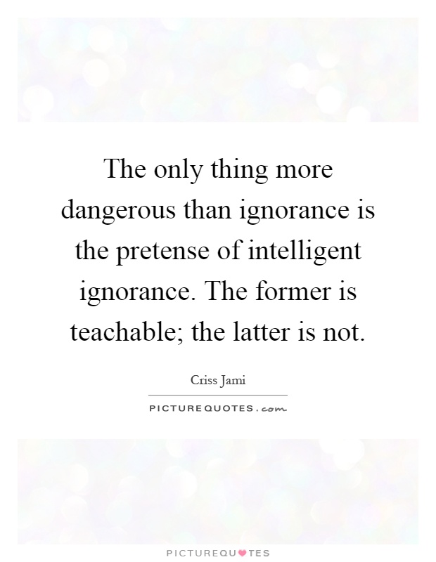 The only thing more dangerous than ignorance is the pretense of intelligent ignorance. The former is teachable; the latter is not Picture Quote #1
