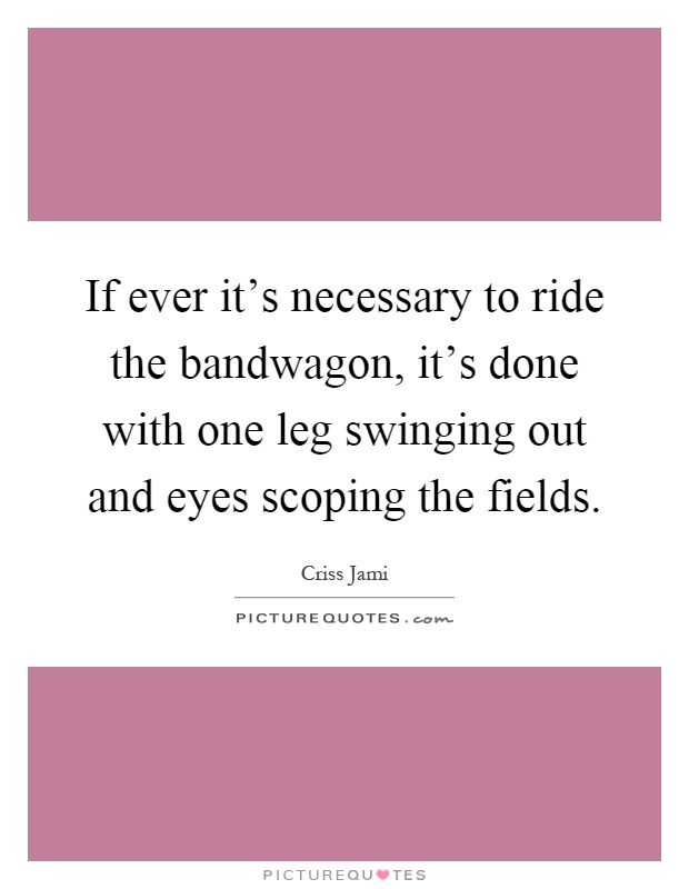 If ever it's necessary to ride the bandwagon, it's done with one leg swinging out and eyes scoping the fields Picture Quote #1