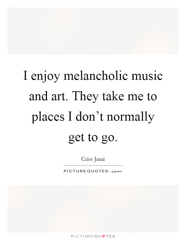 I enjoy melancholic music and art. They take me to places I don't normally get to go Picture Quote #1