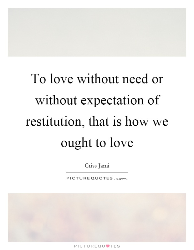 To love without need or without expectation of restitution, that is how we ought to love Picture Quote #1