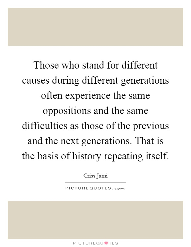 Those who stand for different causes during different generations often experience the same oppositions and the same difficulties as those of the previous and the next generations. That is the basis of history repeating itself Picture Quote #1