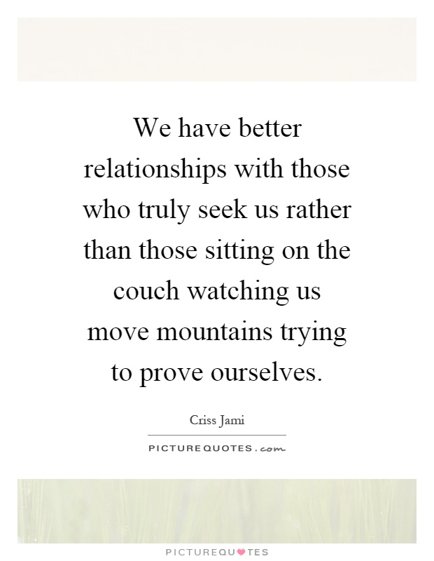 We have better relationships with those who truly seek us rather than those sitting on the couch watching us move mountains trying to prove ourselves Picture Quote #1