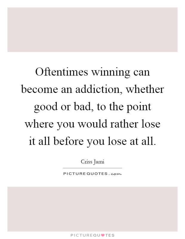 Oftentimes winning can become an addiction, whether good or bad, to the point where you would rather lose it all before you lose at all Picture Quote #1
