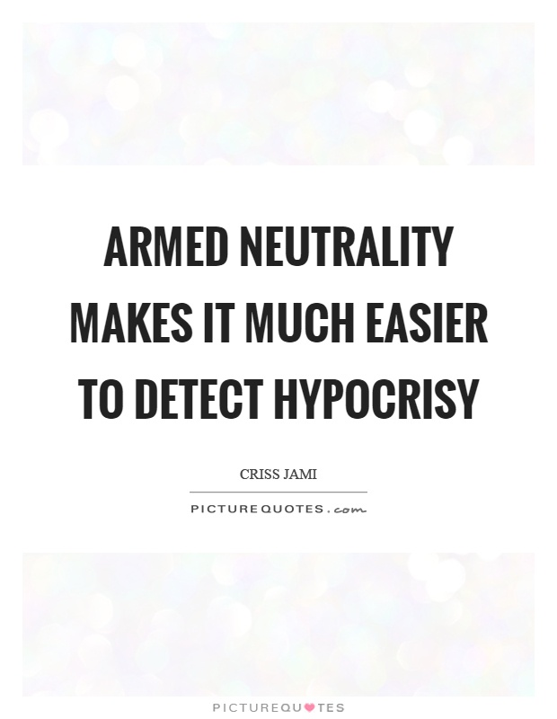 Armed neutrality makes it much easier to detect hypocrisy Picture Quote #1