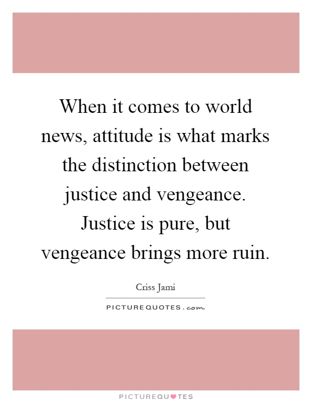 When it comes to world news, attitude is what marks the distinction between justice and vengeance. Justice is pure, but vengeance brings more ruin Picture Quote #1