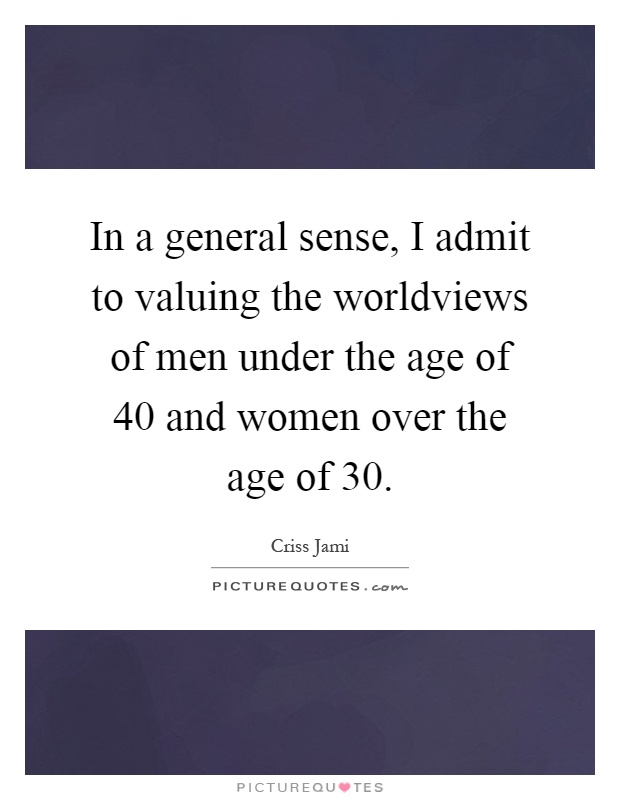 In a general sense, I admit to valuing the worldviews of men under the age of 40 and women over the age of 30 Picture Quote #1