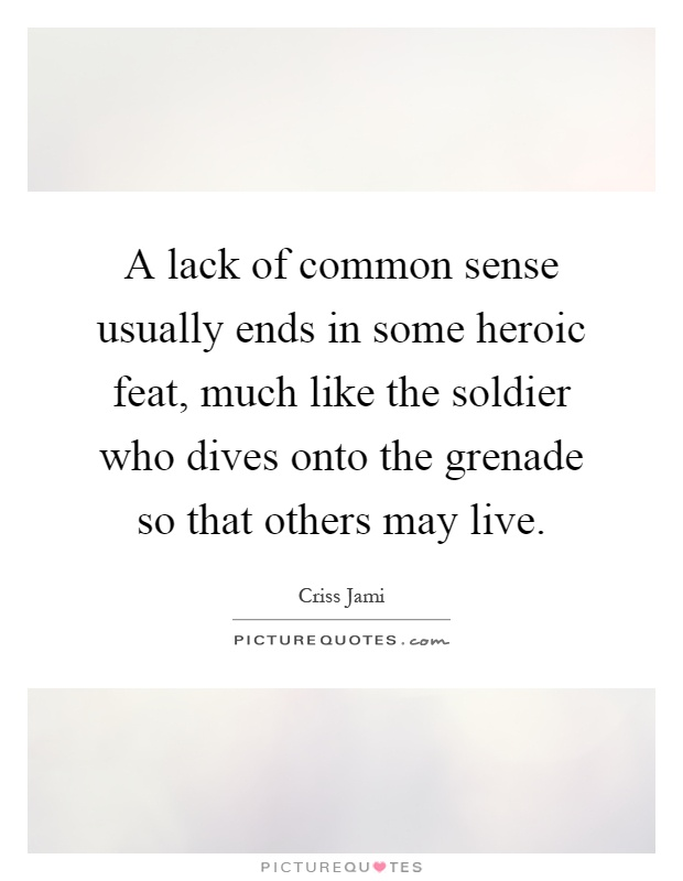 A lack of common sense usually ends in some heroic feat, much like the soldier who dives onto the grenade so that others may live Picture Quote #1