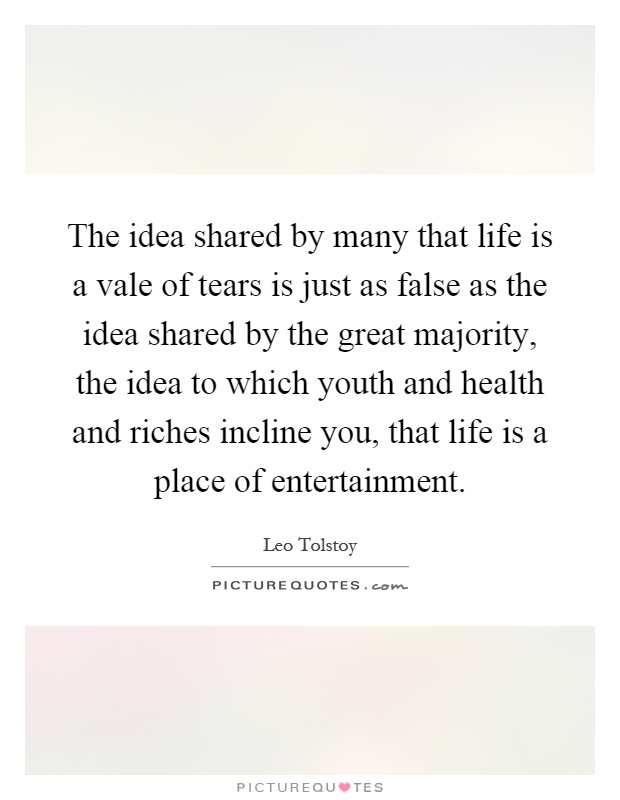 The idea shared by many that life is a vale of tears is just as false as the idea shared by the great majority, the idea to which youth and health and riches incline you, that life is a place of entertainment Picture Quote #1