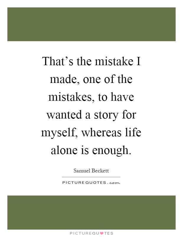 That's the mistake I made, one of the mistakes, to have wanted a story for myself, whereas life alone is enough Picture Quote #1