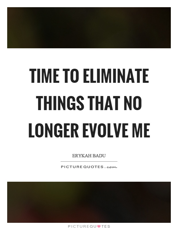 Time to eliminate things that no longer evolve me Picture Quote #1