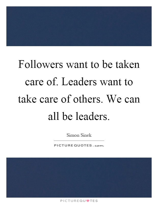 Followers want to be taken care of. Leaders want to take care of others. We can all be leaders Picture Quote #1