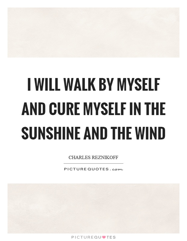 I will walk by myself and cure myself in the sunshine and the wind Picture Quote #1