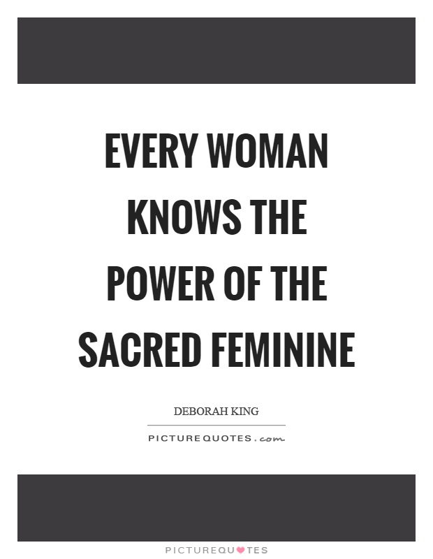 Every woman knows the power of the sacred feminine Picture Quote #1