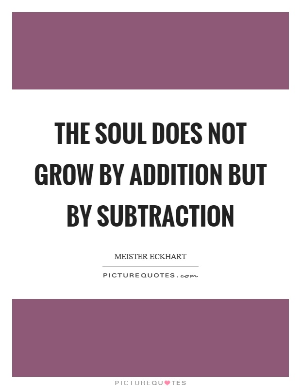 The soul does not grow by addition but by subtraction Picture Quote #1