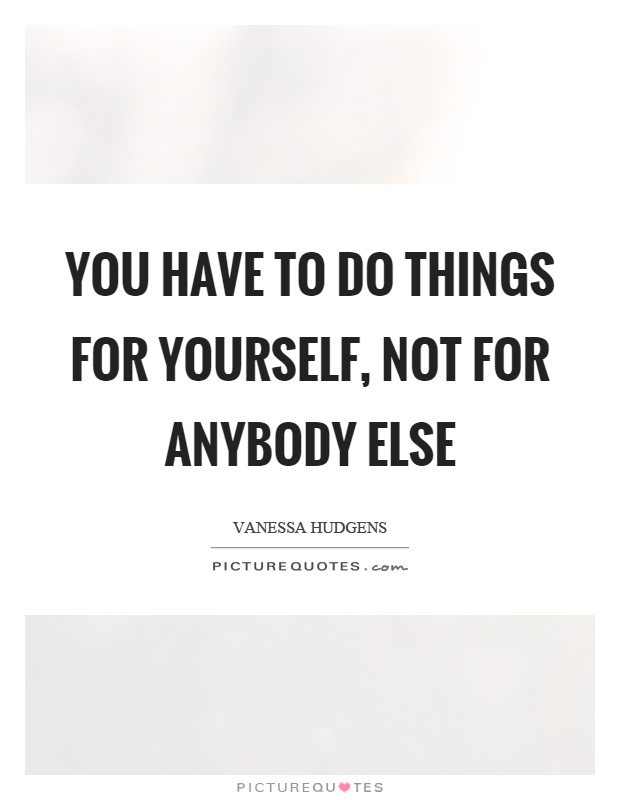 You have to do things for yourself, not for anybody else Picture Quote #1