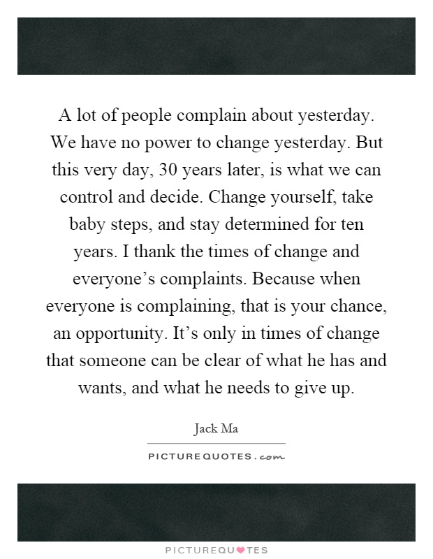 A lot of people complain about yesterday. We have no power to change yesterday. But this very day, 30 years later, is what we can control and decide. Change yourself, take baby steps, and stay determined for ten years. I thank the times of change and everyone's complaints. Because when everyone is complaining, that is your chance, an opportunity. It's only in times of change that someone can be clear of what he has and wants, and what he needs to give up Picture Quote #1