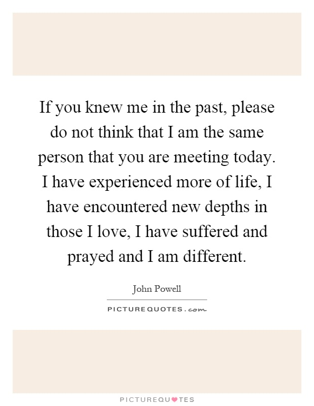 If you knew me in the past, please do not think that I am the same person that you are meeting today. I have experienced more of life, I have encountered new depths in those I love, I have suffered and prayed and I am different Picture Quote #1