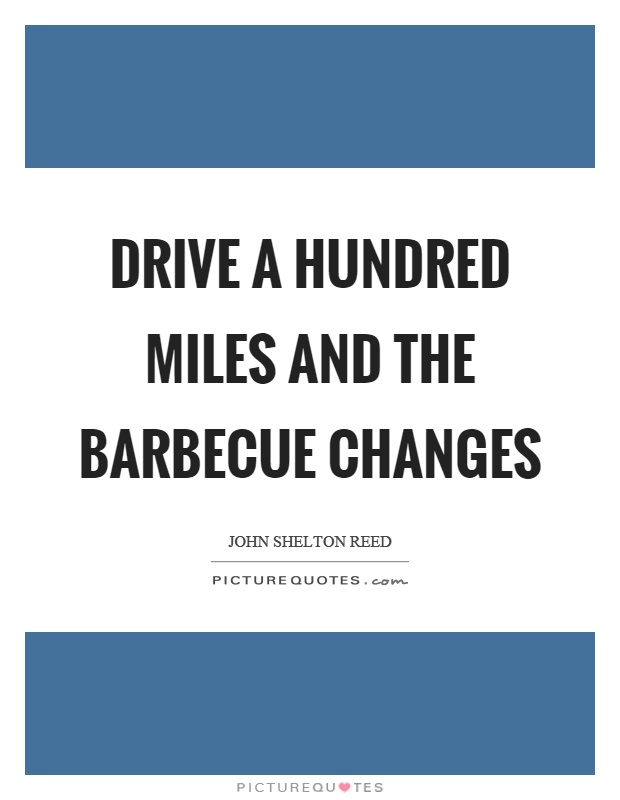 Drive a hundred miles and the barbecue changes Picture Quote #1