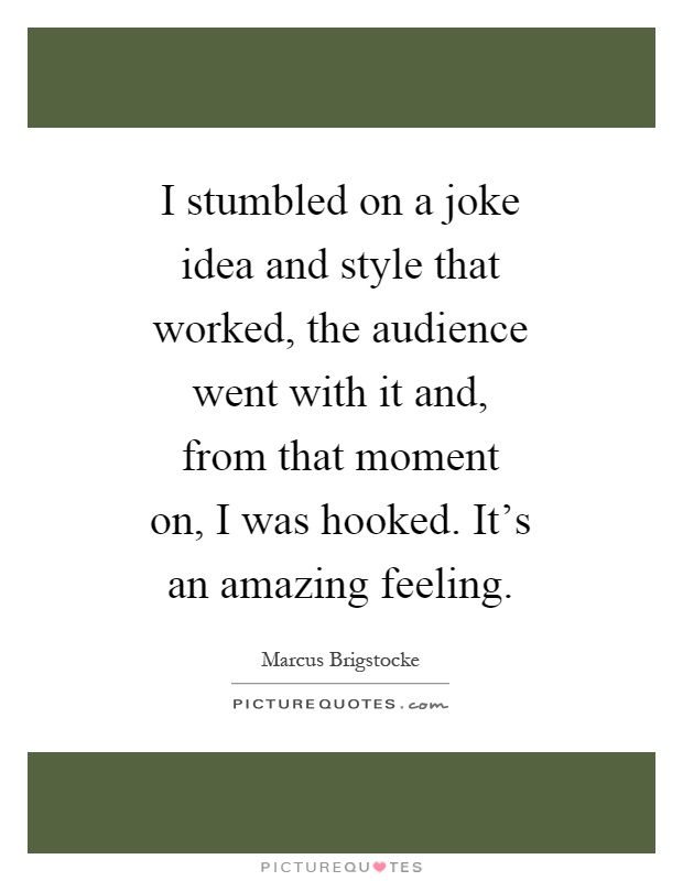 I stumbled on a joke idea and style that worked, the audience went with it and, from that moment on, I was hooked. It's an amazing feeling Picture Quote #1