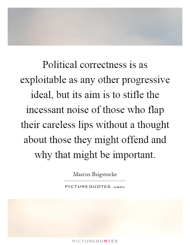 Political correctness is as exploitable as any other progressive ideal, but its aim is to stifle the incessant noise of those who flap their careless lips without a thought about those they might offend and why that might be important Picture Quote #1