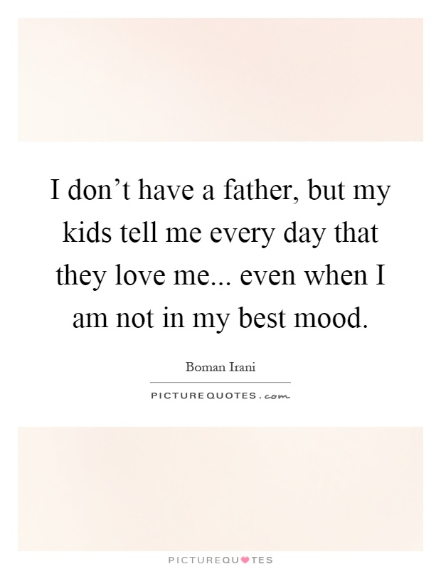Don t have a father but my kids tell me every day that they love