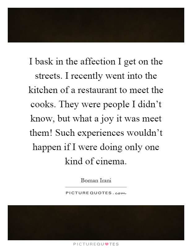 I bask in the affection I get on the streets. I recently went into the kitchen of a restaurant to meet the cooks. They were people I didn't know, but what a joy it was meet them! Such experiences wouldn't happen if I were doing only one kind of cinema Picture Quote #1