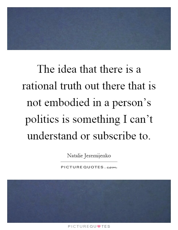 The idea that there is a rational truth out there that is not embodied in a person's politics is something I can't understand or subscribe to Picture Quote #1
