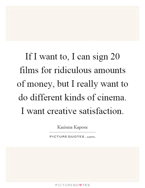 If I want to, I can sign 20 films for ridiculous amounts of money, but I really want to do different kinds of cinema. I want creative satisfaction Picture Quote #1