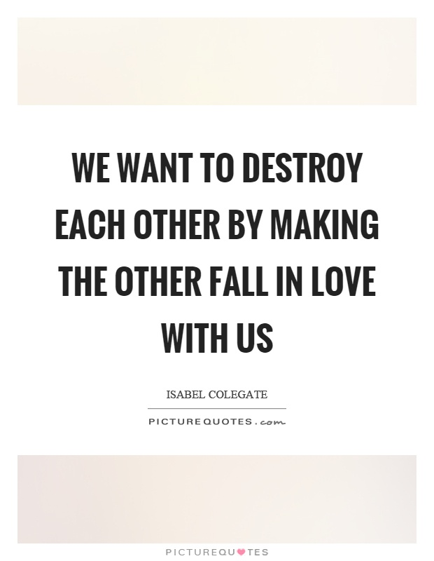 We want to destroy each other by making the other fall in love with us Picture Quote #1