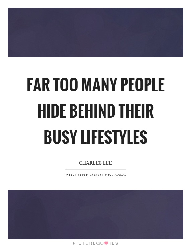 Far too many people hide behind their busy lifestyles Picture Quote #1