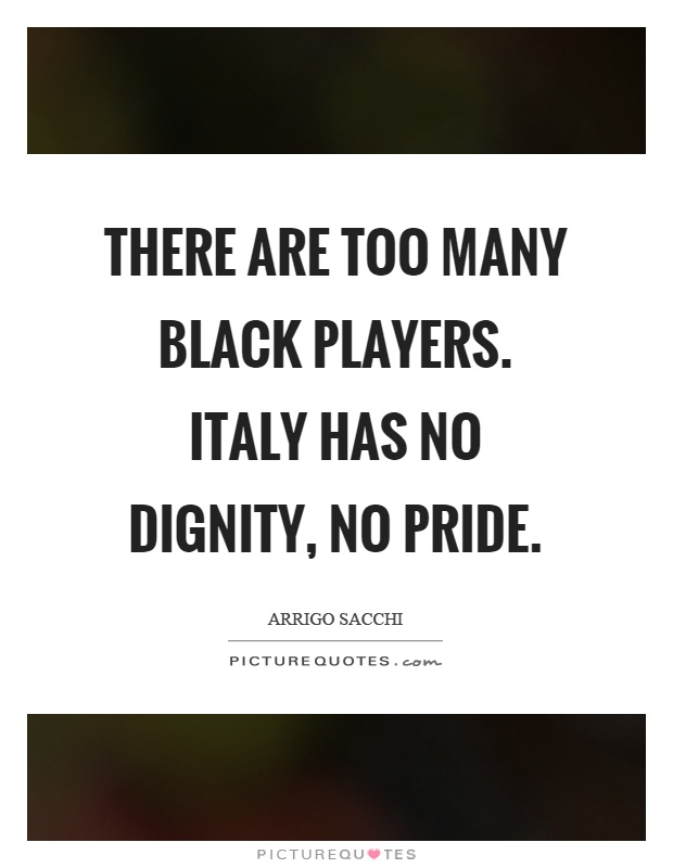 There are too many black players. Italy has no dignity, no pride Picture Quote #1