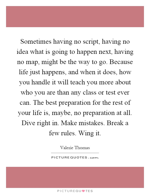 Sometimes having no script, having no idea what is going to happen next, having no map, might be the way to go. Because life just happens, and when it does, how you handle it will teach you more about who you are than any class or test ever can. The best preparation for the rest of your life is, maybe, no preparation at all. Dive right in. Make mistakes. Break a few rules. Wing it Picture Quote #1