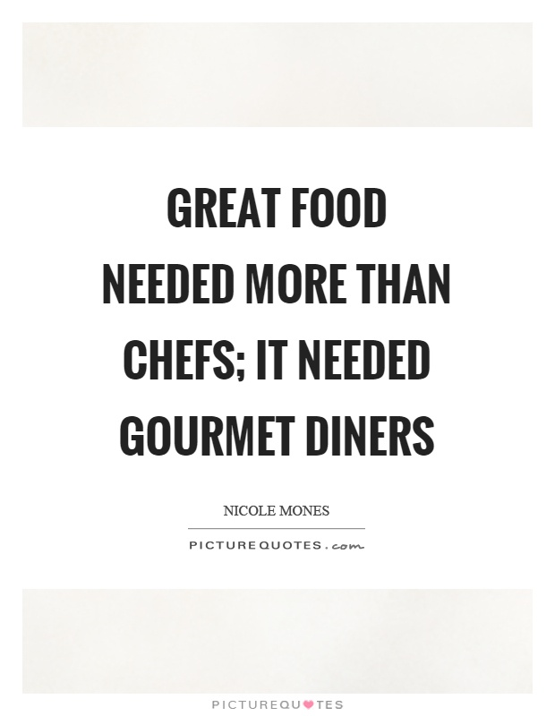 Great food needed more than chefs; it needed gourmet diners Picture Quote #1