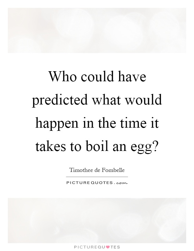Who could have predicted what would happen in the time it takes to boil an egg? Picture Quote #1
