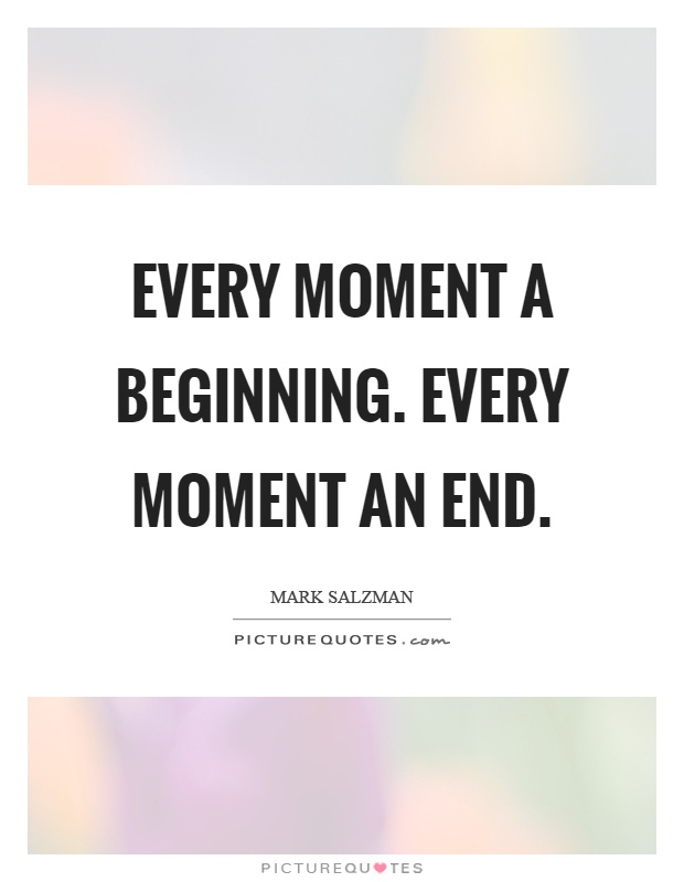 Every moment a beginning. Every moment an end Picture Quote #1