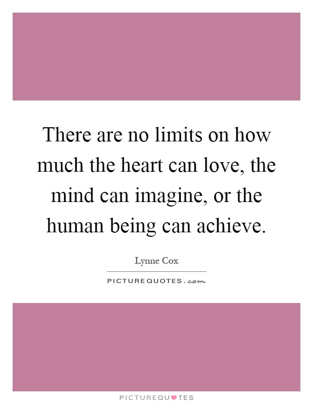 There are no limits on how much the heart can love, the mind can imagine, or the human being can achieve Picture Quote #1