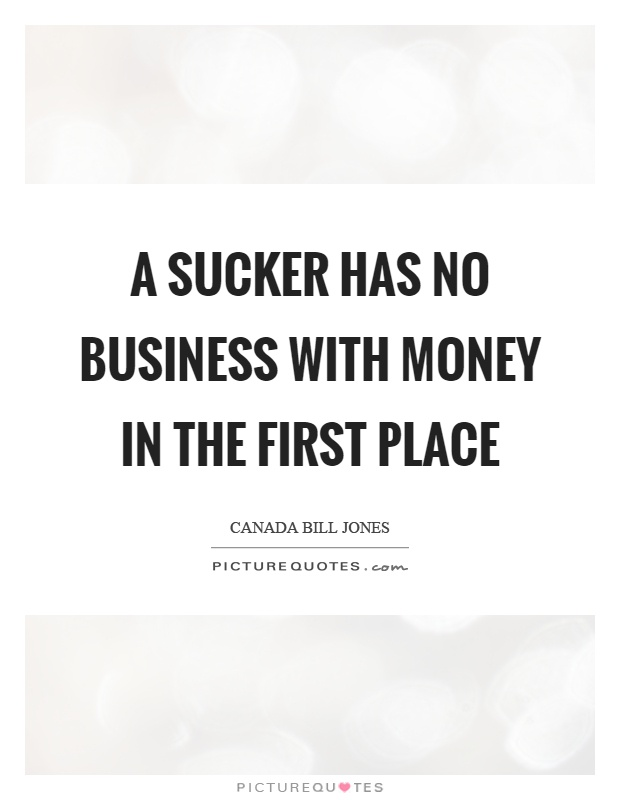 A sucker has no business with money in the first place Picture Quote #1