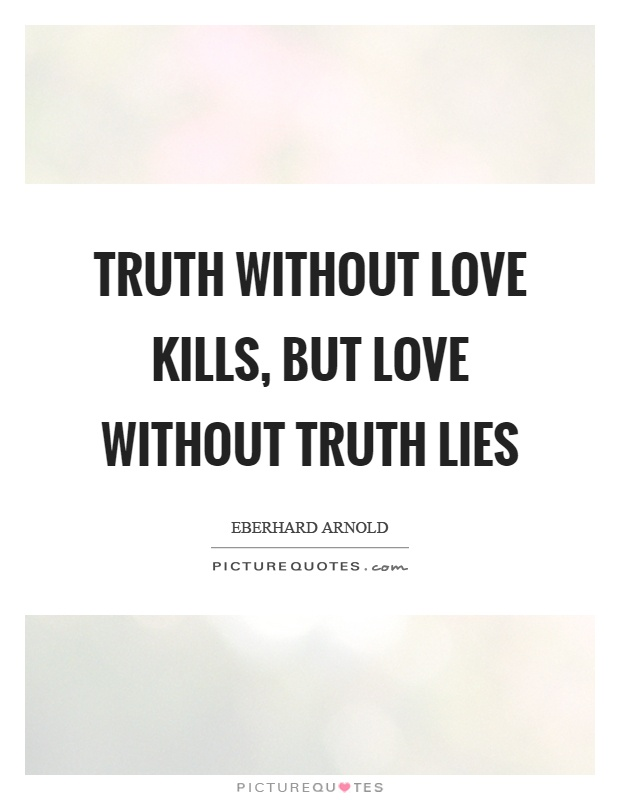 Truth without love kills, but love without truth lies Picture Quote #1