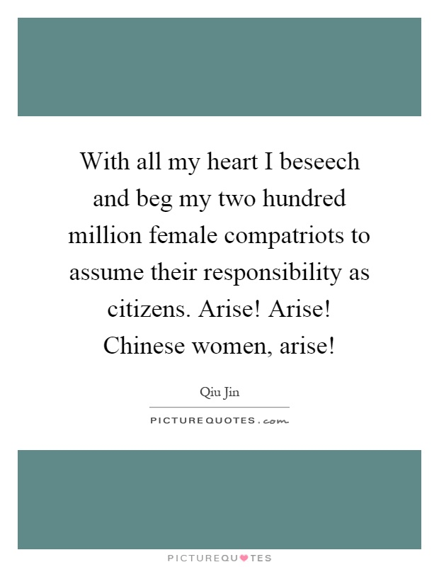 With all my heart I beseech and beg my two hundred million female compatriots to assume their responsibility as citizens. Arise! Arise! Chinese women, arise! Picture Quote #1